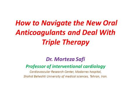 How to Navigate the New Oral Anticoagulants and Deal With Triple Therapy Dr. Morteza Safi Professor of interventional cardiology Cardiovascular Research.