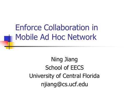 Enforce Collaboration in Mobile Ad Hoc Network Ning Jiang School of EECS University of Central Florida