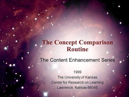 The Concept Comparison Routine The Content Enhancement Series 1999 The University of Kansas Center for Research on Learning Lawrence, Kansas