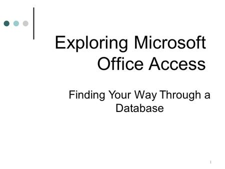 1 Finding Your Way Through a Database Exploring Microsoft Office Access.
