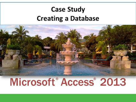 Microsoft Access 2013 ®® Case Study Creating a Database.