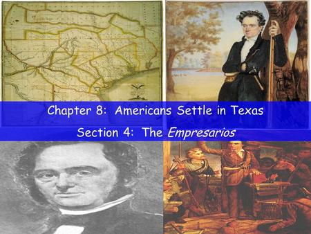 Chapter 8: Americans Settle in Texas Section 4: The Empresarios.