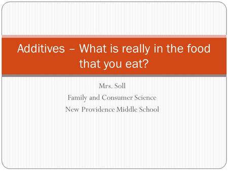 Mrs. Soll Family and Consumer Science New Providence Middle School Additives – What is really in the food that you eat?