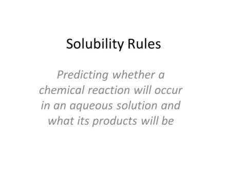 Solubility Rules Predicting whether a chemical reaction will occur in an aqueous solution and what its products will be.