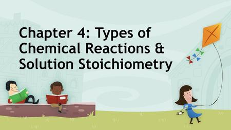Chapter 4: Types of Chemical Reactions & Solution Stoichiometry.