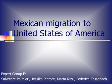 Mexican migration to United States of America Expert Group E: Salvatore Palmieri, Jessika Pintore, Marta Rizzi, Federica Trusgnach.