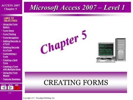 Copyright 2007, Paradigm Publishing Inc. ACCESS 2007 Chapter 5 BACKNEXTEND 5-1 LINKS TO OBJECTIVES Using the Form Button Using the Form Button Form Views.