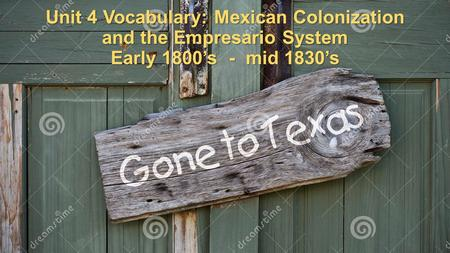 Unit 4 Vocabulary: Mexican Colonization and the Empresario System Early 1800's - mid 1830's.