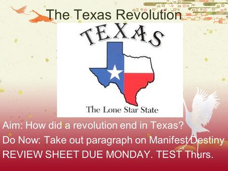 The Texas Revolution Aim: How did a revolution end in Texas? Do Now: Take out paragraph on Manifest Destiny REVIEW SHEET DUE MONDAY. TEST Thurs.