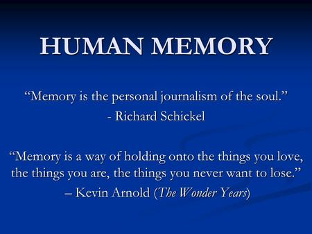"HUMAN MEMORY ""Memory is the personal journalism of the soul."" - Richard Schickel ""Memory is a way of holding onto the things you love, the things you are,"