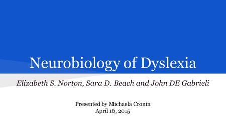 Neurobiology of Dyslexia Elizabeth S. Norton, Sara D. Beach and John DE Gabrieli Presented by Michaela Cronin April 16, 2015.