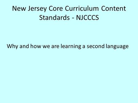 New Jersey Core Curriculum Content Standards - NJCCCS Why and how we are learning a second language.