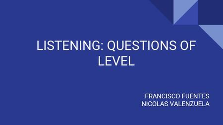 LISTENING: QUESTIONS OF LEVEL FRANCISCO FUENTES NICOLAS VALENZUELA.