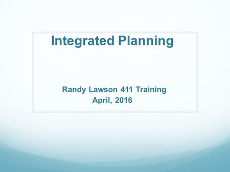 Integrated Planning Randy Lawson 411 Training April, 2016.