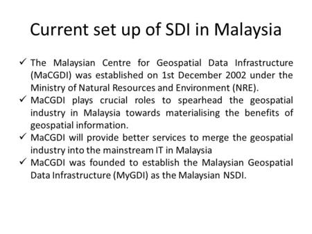 Current set up of SDI in Malaysia The Malaysian Centre for Geospatial Data Infrastructure (MaCGDI) was established on 1st December 2002 under the Ministry.