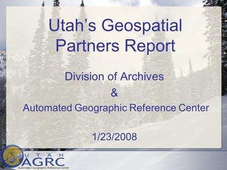 Utah's Geospatial Partners Report Division of Archives & Automated Geographic Reference Center 1/23/2008.