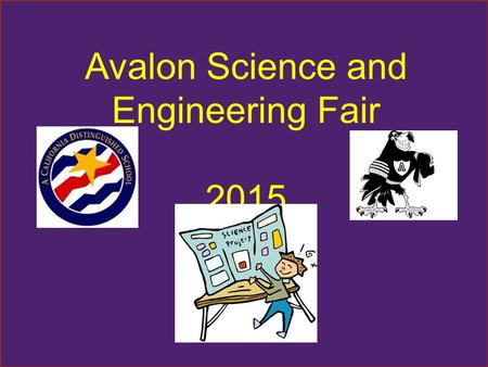 Avalon Science and Engineering Fair 2015 Let's Get Started Science and Engineering Fair packets will go home this week. All 2 nd, 3 rd, 4 th and 5 th.