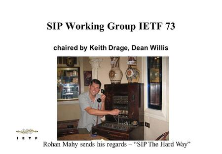 "SIP Working Group IETF 73 chaired by Keith Drage, Dean Willis Rohan Mahy sends his regards – ""SIP The Hard Way"""
