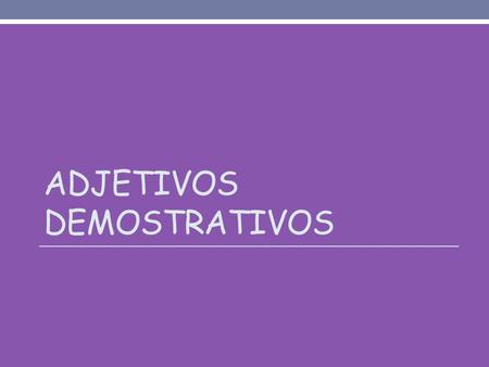 ADJETIVOS DEMOSTRATIVOS. What is the purpose of Demonstrative adjectives? - Demonstrative adjectives describes the location of a NOUN in relation to a.