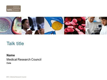 MRC | Medical Research Council Talk title Name Medical Research Council Date.