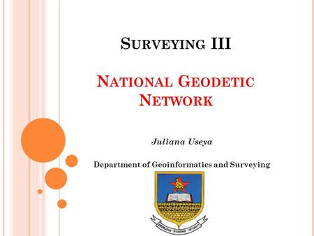 S URVEYING III N ATIONAL G EODETIC N ETWORK Juliana Useya Department of Geoinformatics and <strong>Surveying</strong>.