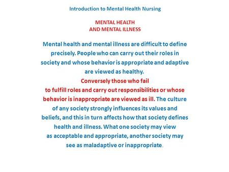 Introduction to Mental Health Nursing MENTAL HEALTH AND MENTAL ILLNESS Mental health and mental illness are difficult to define precisely. People who can.