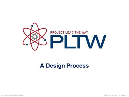 A Design Process © 2012 Project Lead The Way, Inc.Introduction to Engineering Design.