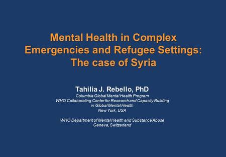 Mental Health in Complex Emergencies and Refugee Settings: The case of Syria Tahilia J. Rebello, PhD Columbia Global Mental Health Program WHO Collaborating.