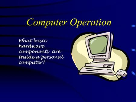 Computer Operation What basic hardware components are inside a personal computer?