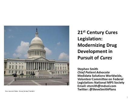How Laws are Made. House, Senate, President 1 21 st Century Cures Legislation: Modernizing Drug Development in Pursuit of Cures Stephen Smith Chief Patient.