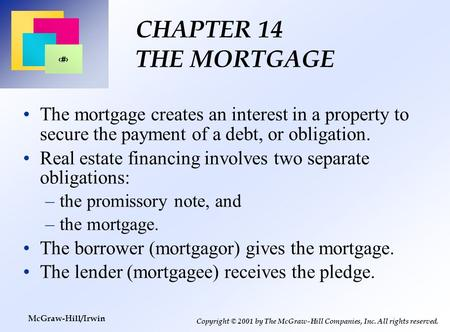 1 Copyright © 2001 by The McGraw-Hill Companies, Inc. All rights reserved. McGraw-Hill/Irwin CHAPTER 14 THE MORTGAGE The mortgage creates an interest in.