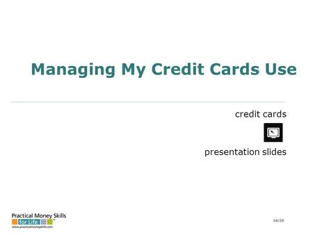 Managing My Credit Cards Use credit cards presentation slides 04/09.