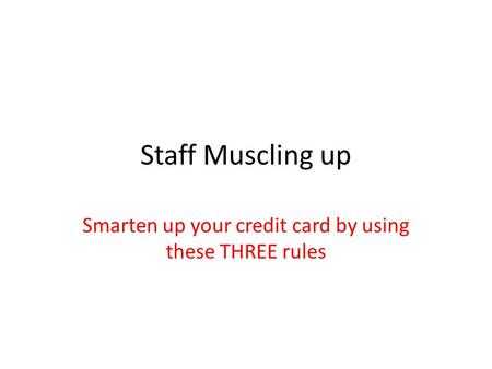 Staff Muscling up Smarten up your <strong>credit</strong> card by using these THREE rules.