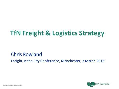 TfN Freight & Logistics Strategy Chris Rowland Freight in the City Conference, Manchester, 3 March 2016 C Rowland MDST presentation.