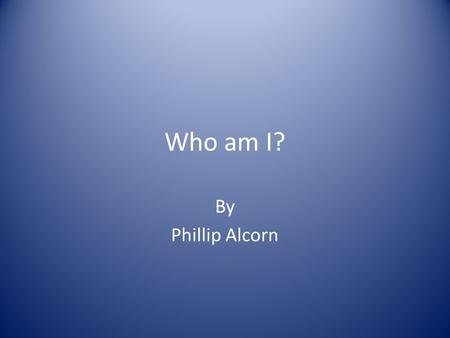 Who am I? By Phillip Alcorn. Keep your eyes peeled!