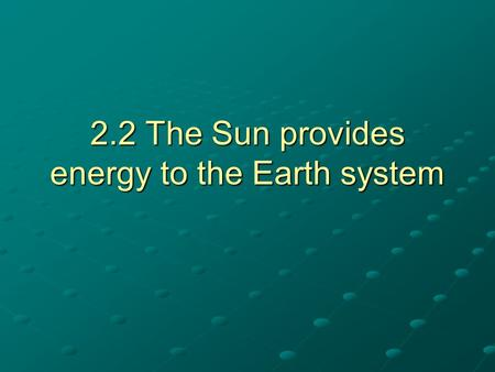 2.2 The Sun provides energy to the Earth system. Sun's solar energy Sun's solar energy can be absorbed or reflected.