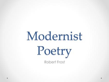 Modernist Poetry Robert Frost. Background Early life as a farmer Farming failed to provide sufficient support, moved his family to England. His time as.