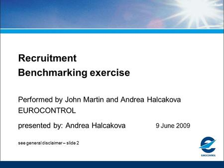 Recruitment Benchmarking exercise Performed by John Martin and Andrea Halcakova EUROCONTROL presented by: Andrea Halcakova 9 June 2009 see general disclaimer.