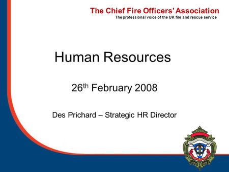 The Chief Fire Officers' Association The professional voice of the UK fire and rescue service Human Resources 26 th February 2008 Des Prichard – Strategic.