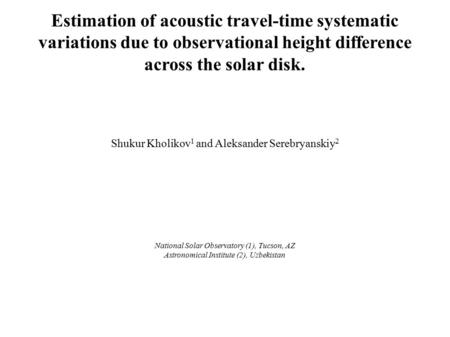 Estimation of acoustic travel-time systematic variations due to observational height difference across the solar disk. Shukur Kholikov 1 and Aleksander.