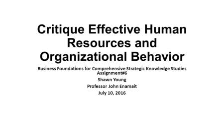 Critique Effective Human Resources and Organizational Behavior Business Foundations for Comprehensive Strategic Knowledge Studies Assignment#6 Shawn Young.