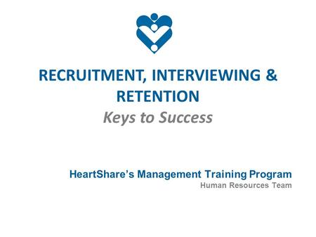 RECRUITMENT, INTERVIEWING & RETENTION Keys to Success HeartShare's Management Training Program Human Resources Team.