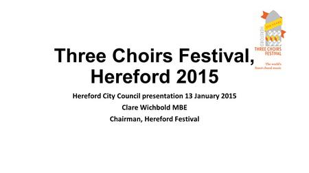 Three Choirs Festival, Hereford 2015 Hereford City Council presentation 13 January 2015 Clare Wichbold MBE Chairman, Hereford Festival.