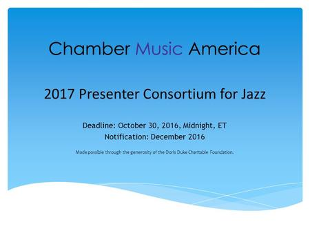 2017 Presenter Consortium for Jazz Deadline: October 30, 2016, Midnight, ET Notification: December 2016 Made possible through the generosity of the Doris.