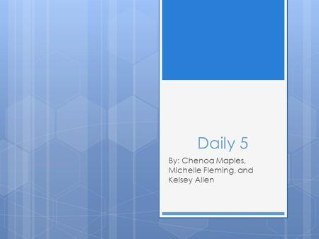 Daily 5 By: Chenoa Maples, Michelle Fleming, and Kelsey Allen.