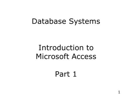 1 Database Systems Introduction to Microsoft Access Part 1.