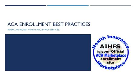 ACA ENROLLMENT BEST PRACTICES AMERICAN INDIAN HEALTH AND FAMILY SERVICES.