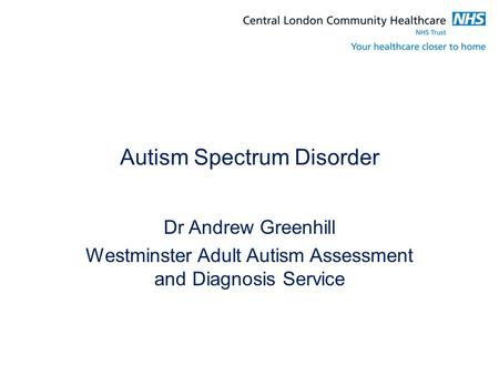 Autism Spectrum Disorder Dr Andrew Greenhill Westminster Adult Autism Assessment and Diagnosis Service.