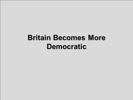Britain Becomes More Democratic. Reforming Parliament: Pressure for Change Britain was a constitutional monarchy with a Parliament + 2 political.