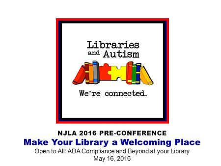 NJLA 2016 PRE-CONFERENCE Make Your Library a Welcoming Place Open to All: ADA Compliance and Beyond at your Library May 16, 2016.
